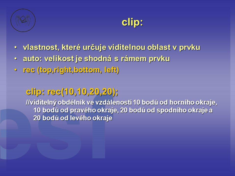 clip: vlastnost, které určuje viditelnou oblast v prvkuvlastnost, které určuje viditelnou oblast v prvku auto: velikost je shodná s rámem prvkuauto: velikost je shodná s rámem prvku rec (top,right,bottom, left)rec (top,right,bottom, left) clip: rec(10,10,20,20); //viditelný obdélník ve vzdálenosti 10 bodů od horního okraje, 10 bodů od pravého okraje, 20 bodů od spodního okraje a 20 bodů od levého okraje