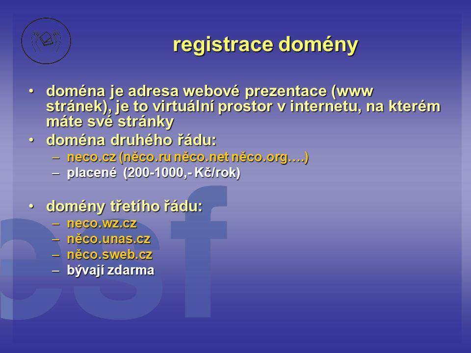 registrace domény doména je adresa webové prezentace (www stránek), je to virtuální prostor v internetu, na kterém máte své stránkydoména je adresa webové prezentace (www stránek), je to virtuální prostor v internetu, na kterém máte své stránky doména druhého řádu:doména druhého řádu: –neco.cz (něco.ru něco.net něco.org….) –placené (200-1000,- Kč/rok) domény třetího řádu:domény třetího řádu: –neco.wz.cz –něco.unas.cz –něco.sweb.cz –bývají zdarma