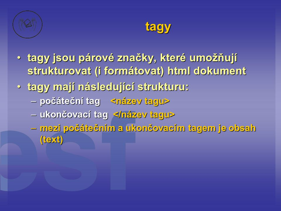 tagy tagy jsou párové značky, které umožňují strukturovat (i formátovat) html dokumenttagy jsou párové značky, které umožňují strukturovat (i formátovat) html dokument tagy mají následující strukturu:tagy mají následující strukturu: –počáteční tag –počáteční tag –ukončovací tag –ukončovací tag –mezi počátečním a ukončovacím tagem je obsah (text)