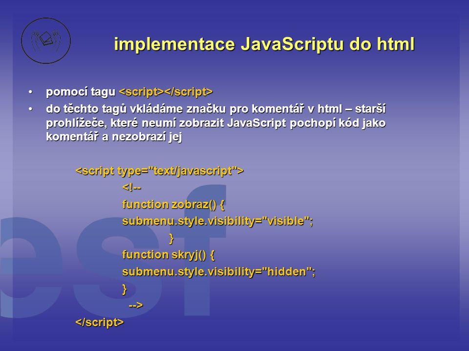 implementace JavaScriptu do html pomocí tagu pomocí tagu do těchto tagů vkládáme značku pro komentář v html – starší prohlížeče, které neumí zobrazit JavaScript pochopí kód jako komentář a nezobrazí jejdo těchto tagů vkládáme značku pro komentář v html – starší prohlížeče, které neumí zobrazit JavaScript pochopí kód jako komentář a nezobrazí jej <!-- function zobraz() { submenu.style.visibility= visible ; } function skryj() { submenu.style.visibility= hidden ;} --> --></script>