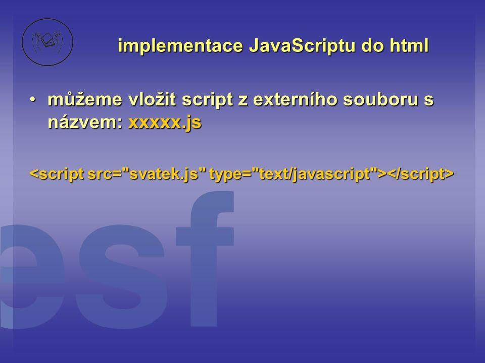 implementace JavaScriptu do html můžeme vložit script z externího souboru s názvem: xxxxx.jsmůžeme vložit script z externího souboru s názvem: xxxxx.j