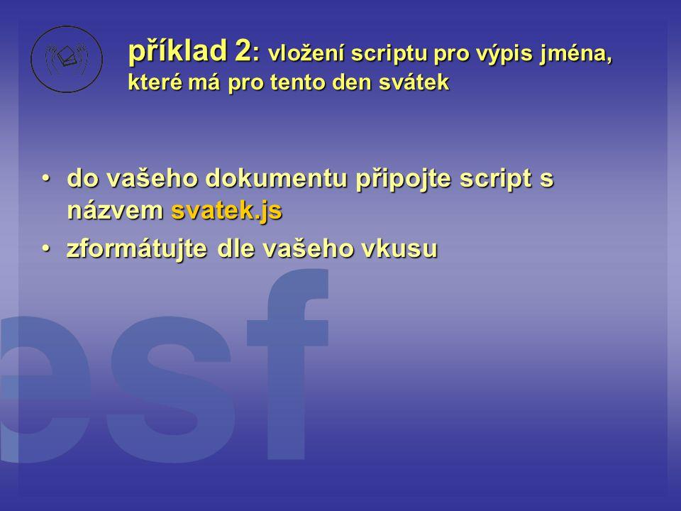 příklad 2 : vložení scriptu pro výpis jména, které má pro tento den svátek do vašeho dokumentu připojte script s názvem svatek.jsdo vašeho dokumentu p