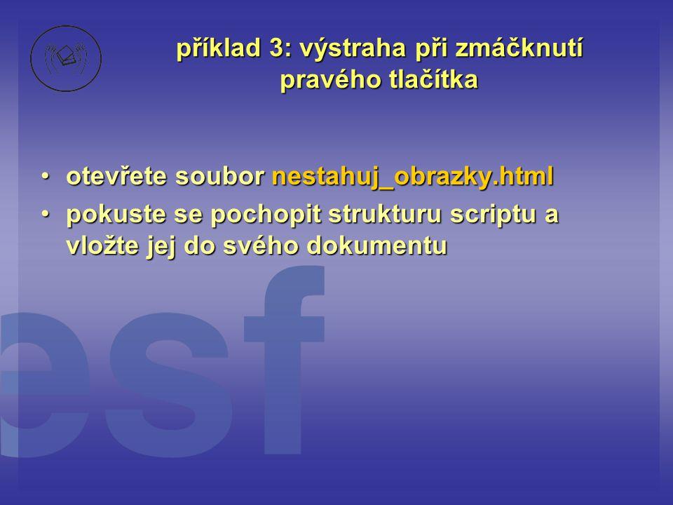 příklad 3: výstraha při zmáčknutí pravého tlačítka otevřete soubor nestahuj_obrazky.htmlotevřete soubor nestahuj_obrazky.html pokuste se pochopit stru