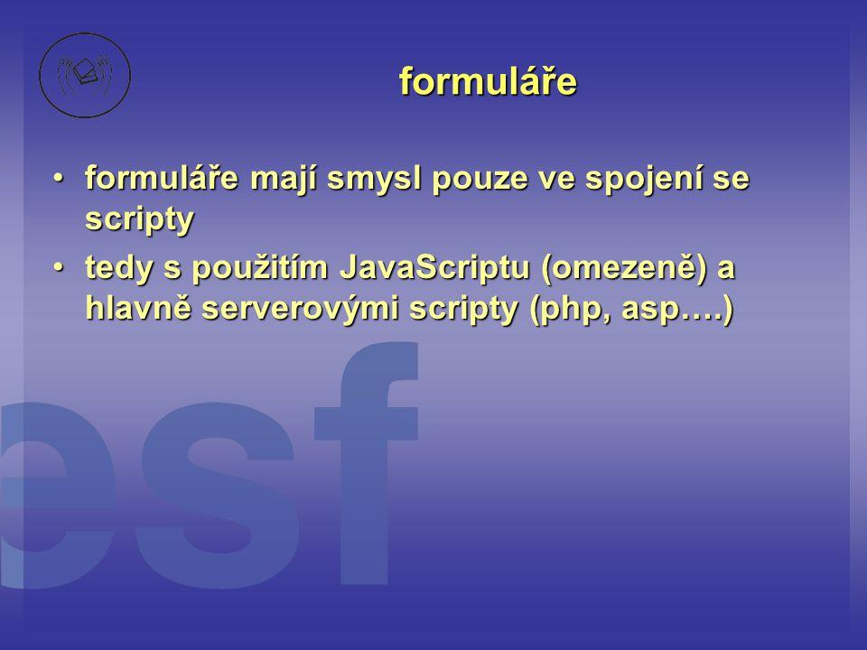 formuláře formuláře mají smysl pouze ve spojení se scriptyformuláře mají smysl pouze ve spojení se scripty tedy s použitím JavaScriptu (omezeně) a hlavně serverovými scripty (php, asp….)tedy s použitím JavaScriptu (omezeně) a hlavně serverovými scripty (php, asp….)