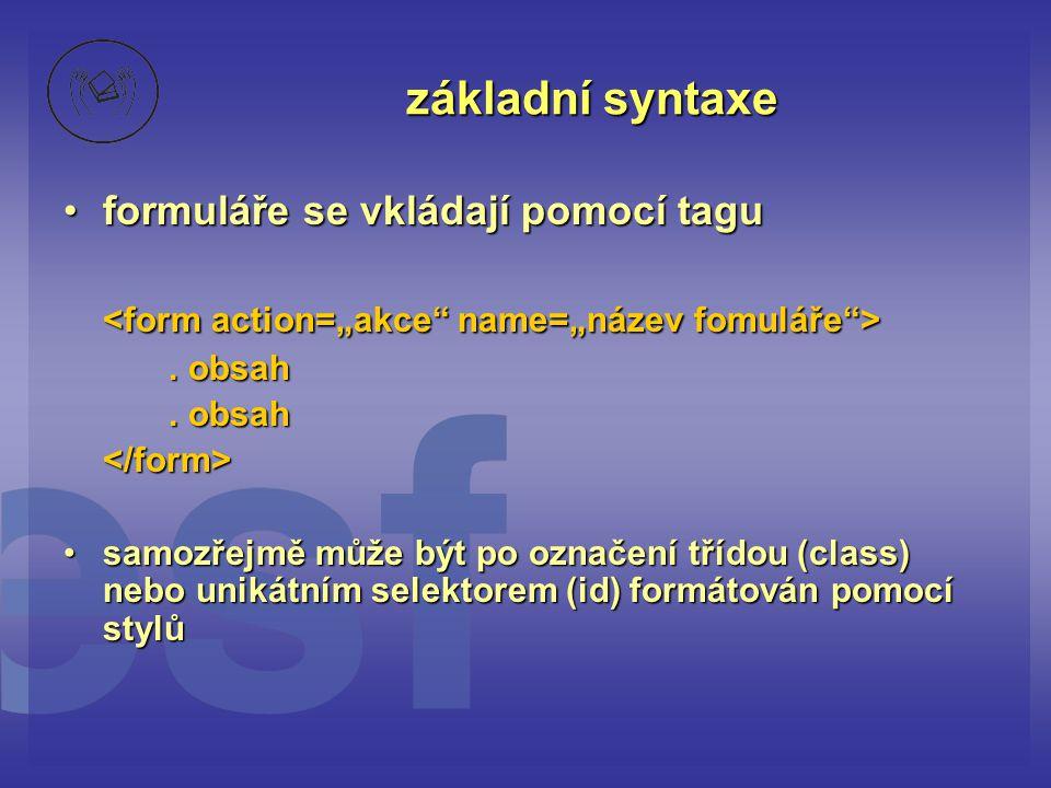 základní syntaxe formuláře se vkládají pomocí taguformuláře se vkládají pomocí tagu. obsah </form> samozřejmě může být po označení třídou (class) nebo