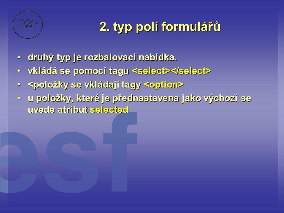 2. typ polí formulářů druhý typ je rozbalovací nabídka.druhý typ je rozbalovací nabídka. vkládá se pomocí tagu vkládá se pomocí tagu u položky, které