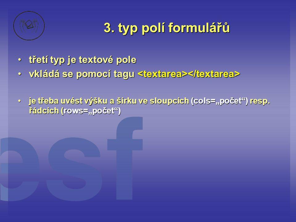 3. typ polí formulářů třetí typ je textové poletřetí typ je textové pole vkládá se pomocí tagu vkládá se pomocí tagu je třeba uvést výšku a šírku ve s