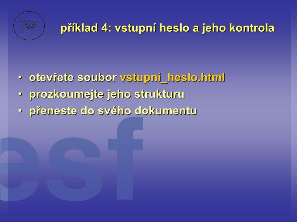 příklad 4: vstupní heslo a jeho kontrola otevřete soubor vstupni_heslo.htmlotevřete soubor vstupni_heslo.html prozkoumejte jeho strukturuprozkoumejte