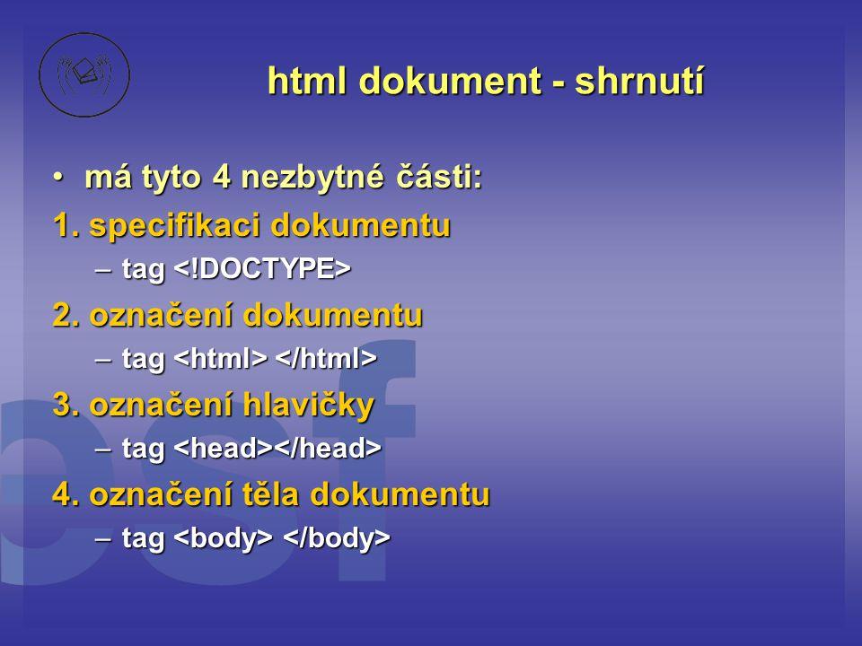 html dokument - shrnutí má tyto 4 nezbytné části:má tyto 4 nezbytné části: 1. specifikaci dokumentu –tag –tag 2. označení dokumentu –tag –tag 3. označ