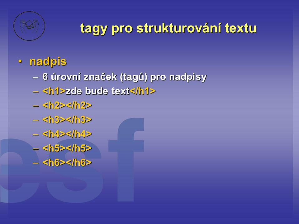 tagy pro strukturování textu nadpisnadpis –6 úrovní značek (tagů) pro nadpisy – zde bude text – zde bude text – –
