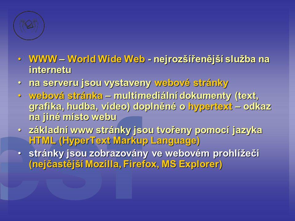 WWW – World Wide Web - nejrozšířenější služba na internetuWWW – World Wide Web - nejrozšířenější služba na internetu na serveru jsou vystaveny webové stránkyna serveru jsou vystaveny webové stránky webová stránka – multimediální dokumenty (text, grafika, hudba, video) doplněné o hypertext – odkaz na jiné místo webuwebová stránka – multimediální dokumenty (text, grafika, hudba, video) doplněné o hypertext – odkaz na jiné místo webu základní www stránky jsou tvořeny pomocí jazyka HTML (HyperText Markup Language)základní www stránky jsou tvořeny pomocí jazyka HTML (HyperText Markup Language) stránky jsou zobrazovány ve webovém prohlížeči (nejčastější Mozilla, Firefox, MS Explorer)stránky jsou zobrazovány ve webovém prohlížeči (nejčastější Mozilla, Firefox, MS Explorer)