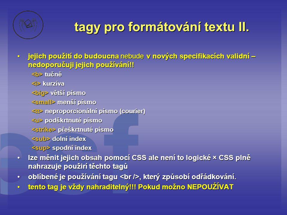 tagy pro formátování textu II. jejich použití do budoucna nebude v nových specifikacích validní – nedoporučuji jejich používání!!jejich použití do bud