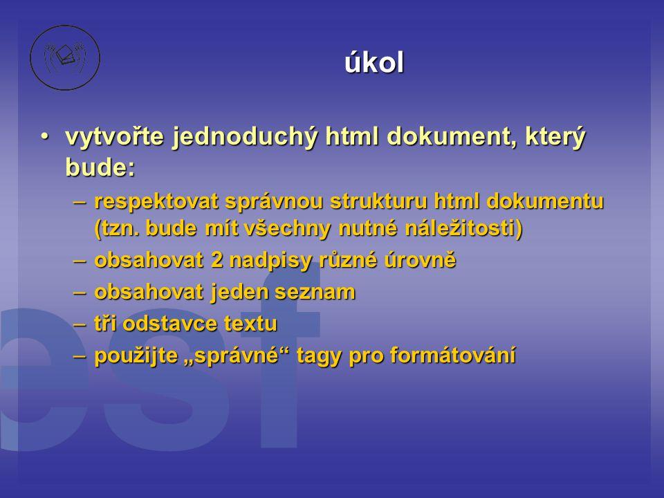 úkol vytvořte jednoduchý html dokument, který bude:vytvořte jednoduchý html dokument, který bude: –respektovat správnou strukturu html dokumentu (tzn.