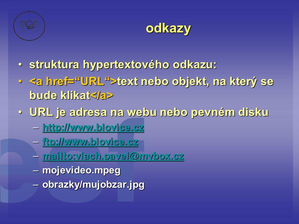 struktura hypertextového odkazu:struktura hypertextového odkazu: text nebo objekt, na který se bude klikat text nebo objekt, na který se bude klikat URL je adresa na webu nebo pevném diskuURL je adresa na webu nebo pevném disku –http://www.blovice.cz http://www.blovice.cz –ftp://www.blovice.cz ftp://www.blovice.cz –mailto:vlach.pavel@mybox.cz mailto:vlach.pavel@mybox.cz –mojevideo.mpeg –obrazky/mujobzar.jpg odkazy