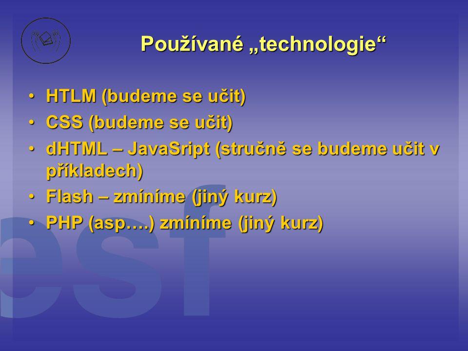 """Používané """"technologie HTLM (budeme se učit)HTLM (budeme se učit) CSS (budeme se učit)CSS (budeme se učit) dHTML – JavaSript (stručně se budeme učit v příkladech)dHTML – JavaSript (stručně se budeme učit v příkladech) Flash – zmíníme (jiný kurz)Flash – zmíníme (jiný kurz) PHP (asp….) zmíníme (jiný kurz)PHP (asp….) zmíníme (jiný kurz)"""