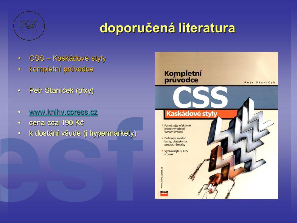 doporučená literatura CSS – Kaskádové stylyCSS – Kaskádové styly kompletní průvodcekompletní průvodce Petr Staníček (pixy)Petr Staníček (pixy) www.kni