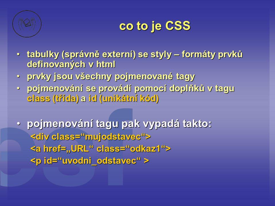 co to je CSS tabulky (správně externí) se styly – formáty prvků definovaných v htmltabulky (správně externí) se styly – formáty prvků definovaných v html prvky jsou všechny pojmenované tagyprvky jsou všechny pojmenované tagy pojmenování se provádí pomocí doplňků v tagu class (třída) a id (unikátní kód)pojmenování se provádí pomocí doplňků v tagu class (třída) a id (unikátní kód) pojmenování tagu pak vypadá takto:pojmenování tagu pak vypadá takto: