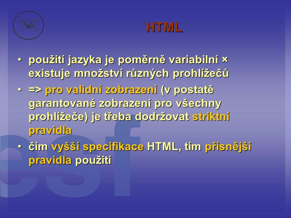 HTML použití jazyka je poměrně variabilní × existuje množství různých prohlížečůpoužití jazyka je poměrně variabilní × existuje množství různých prohlížečů => pro validní zobrazení (v postatě garantované zobrazení pro všechny prohlížeče) je třeba dodržovat striktní pravidla=> pro validní zobrazení (v postatě garantované zobrazení pro všechny prohlížeče) je třeba dodržovat striktní pravidla čím vyšší specifikace HTML, tím přísnější pravidla použitíčím vyšší specifikace HTML, tím přísnější pravidla použití