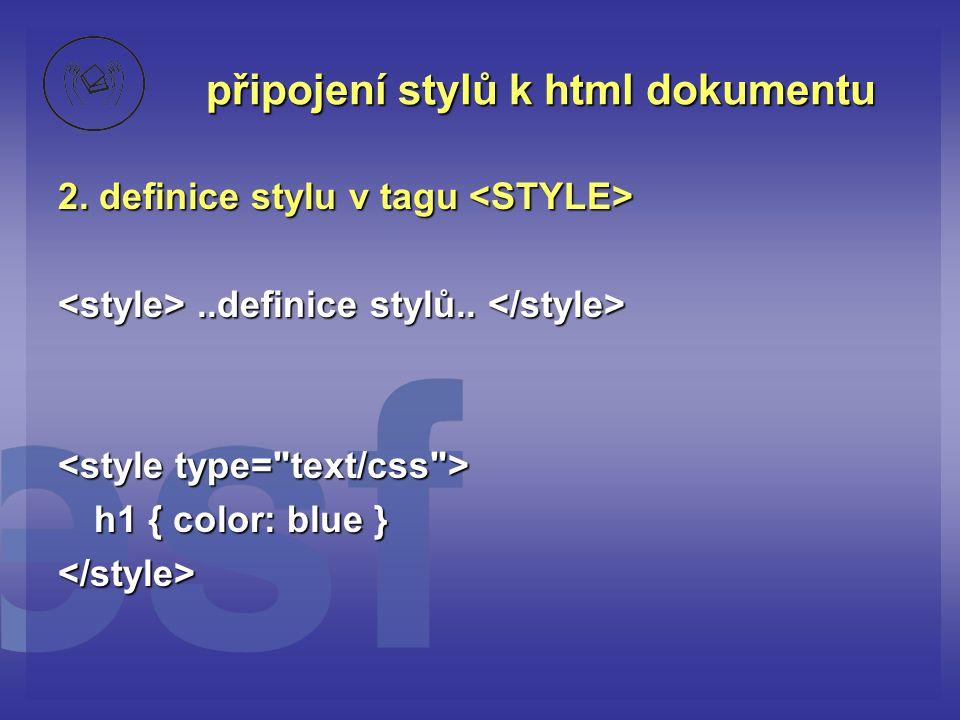 připojení stylů k html dokumentu 2. definice stylu v tagu 2. definice stylu v tagu..definice stylů....definice stylů.. h1 { color: blue }