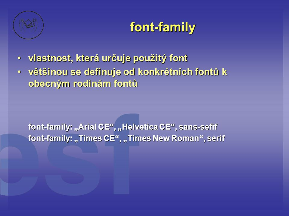 """font-family vlastnost, která určuje použitý fontvlastnost, která určuje použitý font většinou se definuje od konkrétních fontů k obecným rodinám fontůvětšinou se definuje od konkrétních fontů k obecným rodinám fontů font-family: """"Arial CE , """"Helvetica CE , sans-sefif font-family: """"Times CE , """"Times New Roman , serif"""