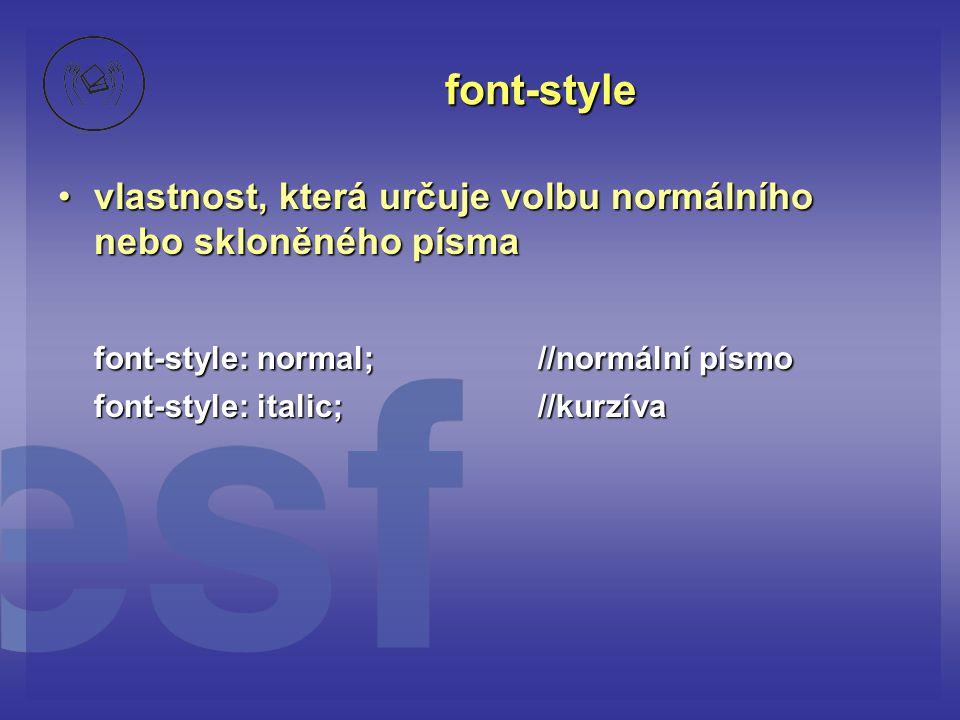 font-style vlastnost, která určuje volbu normálního nebo skloněného písmavlastnost, která určuje volbu normálního nebo skloněného písma font-style: normal;//normální písmo font-style: italic;//kurzíva