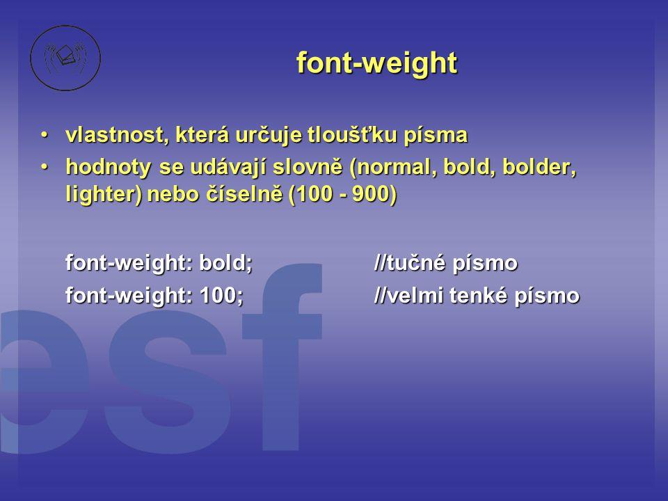 font-weight vlastnost, která určuje tloušťku písmavlastnost, která určuje tloušťku písma hodnoty se udávají slovně (normal, bold, bolder, lighter) nebo číselně (100 - 900)hodnoty se udávají slovně (normal, bold, bolder, lighter) nebo číselně (100 - 900) font-weight: bold; //tučné písmo font-weight: 100; //velmi tenké písmo