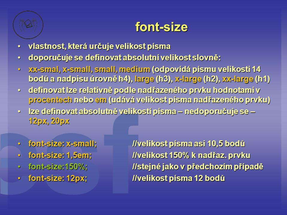 font-size vlastnost, která určuje velikost písmavlastnost, která určuje velikost písma doporučuje se definovat absolutní velikost slovně:doporučuje se definovat absolutní velikost slovně: xx-smal, x-small, small, medium (odpovídá písmu velikosti 14 bodů a nadpisu úrovně h4), large (h3), x-large (h2), xx-large (h1)xx-smal, x-small, small, medium (odpovídá písmu velikosti 14 bodů a nadpisu úrovně h4), large (h3), x-large (h2), xx-large (h1) definovat lze relativně podle nadřazeného prvku hodnotami v procentech nebo em (udává velikost písma nadřazeného prvku)definovat lze relativně podle nadřazeného prvku hodnotami v procentech nebo em (udává velikost písma nadřazeného prvku) lze definovat absolutně velikostí písma – nedoporučuje se – 12px, 20pxlze definovat absolutně velikostí písma – nedoporučuje se – 12px, 20px font-size: x-small;//velikost písma asi 10,5 bodůfont-size: x-small;//velikost písma asi 10,5 bodů font-size: 1,5em;//velikost 150% k nadřaz.