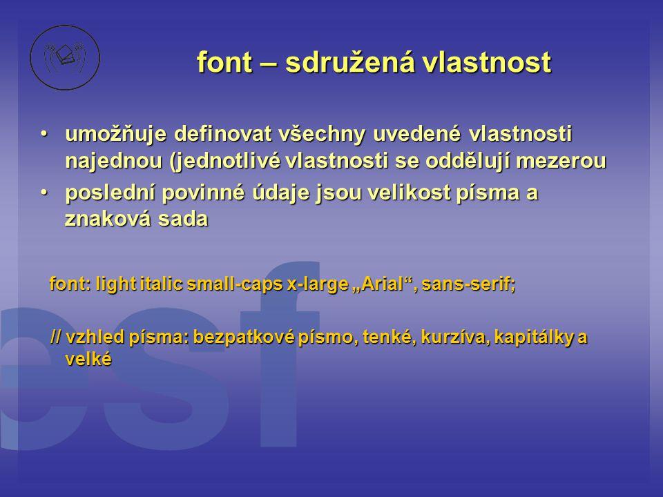 """font – sdružená vlastnost umožňuje definovat všechny uvedené vlastnosti najednou (jednotlivé vlastnosti se oddělují mezerouumožňuje definovat všechny uvedené vlastnosti najednou (jednotlivé vlastnosti se oddělují mezerou poslední povinné údaje jsou velikost písma a znaková sadaposlední povinné údaje jsou velikost písma a znaková sada font: light italic small-caps x-large """"Arial , sans-serif; font: light italic small-caps x-large """"Arial , sans-serif; // vzhled písma: bezpatkové písmo, tenké, kurzíva, kapitálky a velké // vzhled písma: bezpatkové písmo, tenké, kurzíva, kapitálky a velké"""