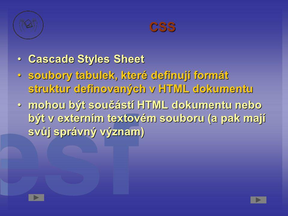CSS Cascade Styles SheetCascade Styles Sheet soubory tabulek, které definují formát struktur definovaných v HTML dokumentusoubory tabulek, které definují formát struktur definovaných v HTML dokumentu mohou být součástí HTML dokumentu nebo být v externím textovém souboru (a pak mají svůj správný význam)mohou být součástí HTML dokumentu nebo být v externím textovém souboru (a pak mají svůj správný význam)