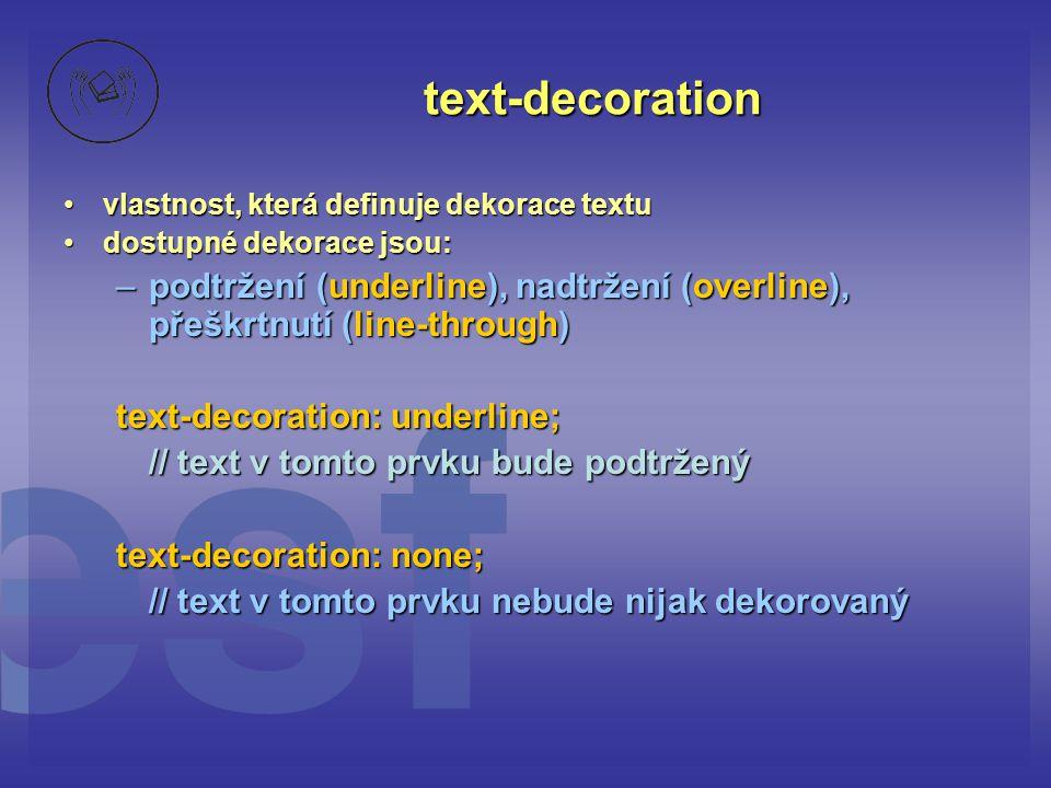 text-decoration vlastnost, která definuje dekorace textuvlastnost, která definuje dekorace textu dostupné dekorace jsou:dostupné dekorace jsou: –podtržení (underline), nadtržení (overline), přeškrtnutí (line-through) text-decoration: underline; // text v tomto prvku bude podtržený text-decoration: none; // text v tomto prvku nebude nijak dekorovaný