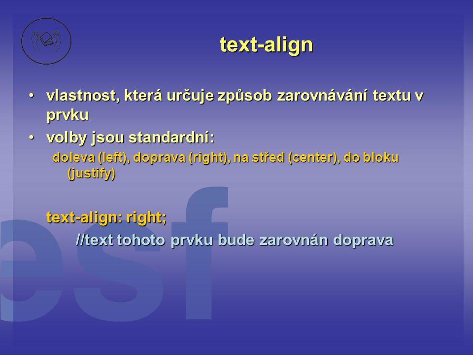 text-align vlastnost, která určuje způsob zarovnávání textu v prvkuvlastnost, která určuje způsob zarovnávání textu v prvku volby jsou standardní:volby jsou standardní: doleva (left), doprava (right), na střed (center), do bloku (justify) text-align: right; //text tohoto prvku bude zarovnán doprava
