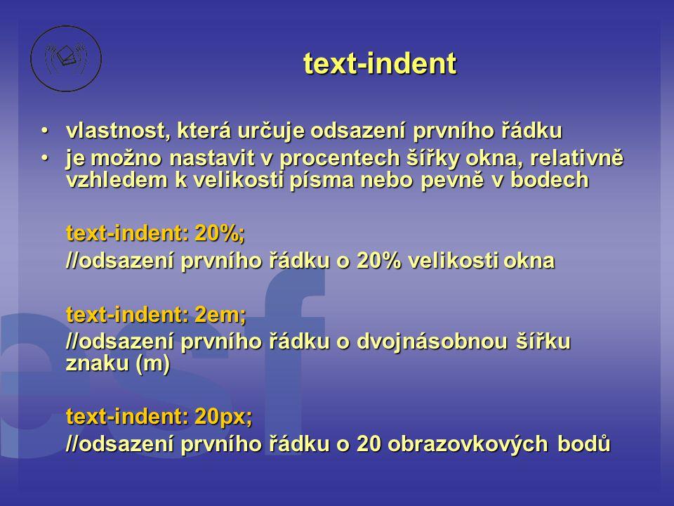 text-indent vlastnost, která určuje odsazení prvního řádkuvlastnost, která určuje odsazení prvního řádku je možno nastavit v procentech šířky okna, relativně vzhledem k velikosti písma nebo pevně v bodechje možno nastavit v procentech šířky okna, relativně vzhledem k velikosti písma nebo pevně v bodech text-indent: 20%; //odsazení prvního řádku o 20% velikosti okna text-indent: 2em; //odsazení prvního řádku o dvojnásobnou šířku znaku (m) text-indent: 20px; //odsazení prvního řádku o 20 obrazovkových bodů