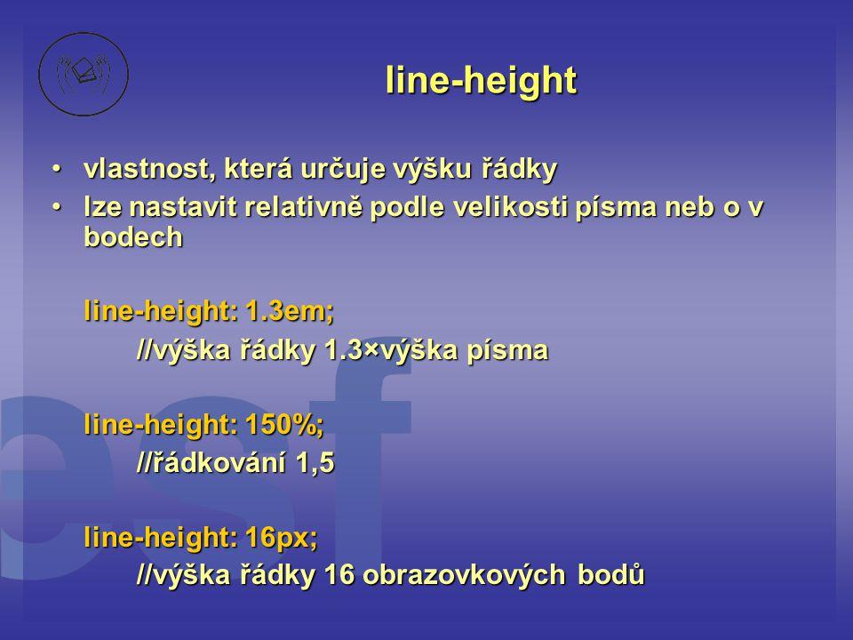 line-height vlastnost, která určuje výšku řádkyvlastnost, která určuje výšku řádky lze nastavit relativně podle velikosti písma neb o v bodechlze nastavit relativně podle velikosti písma neb o v bodech line-height: 1.3em; //výška řádky 1.3×výška písma line-height: 150%; //řádkování 1,5 line-height: 16px; //výška řádky 16 obrazovkových bodů