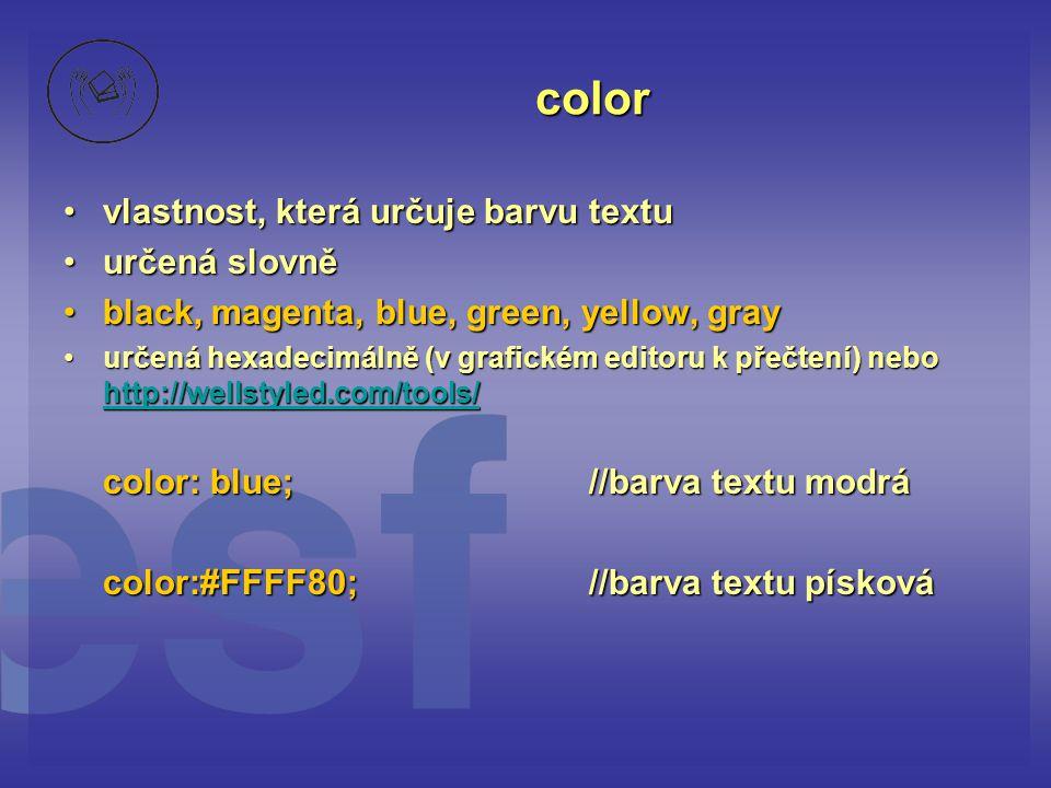 color vlastnost, která určuje barvu textuvlastnost, která určuje barvu textu určená slovněurčená slovně black, magenta, blue, green, yellow, grayblack, magenta, blue, green, yellow, gray určená hexadecimálně (v grafickém editoru k přečtení) nebo http://wellstyled.com/tools/určená hexadecimálně (v grafickém editoru k přečtení) nebo http://wellstyled.com/tools/ http://wellstyled.com/tools/ color: blue;//barva textu modrá color:#FFFF80;//barva textu písková