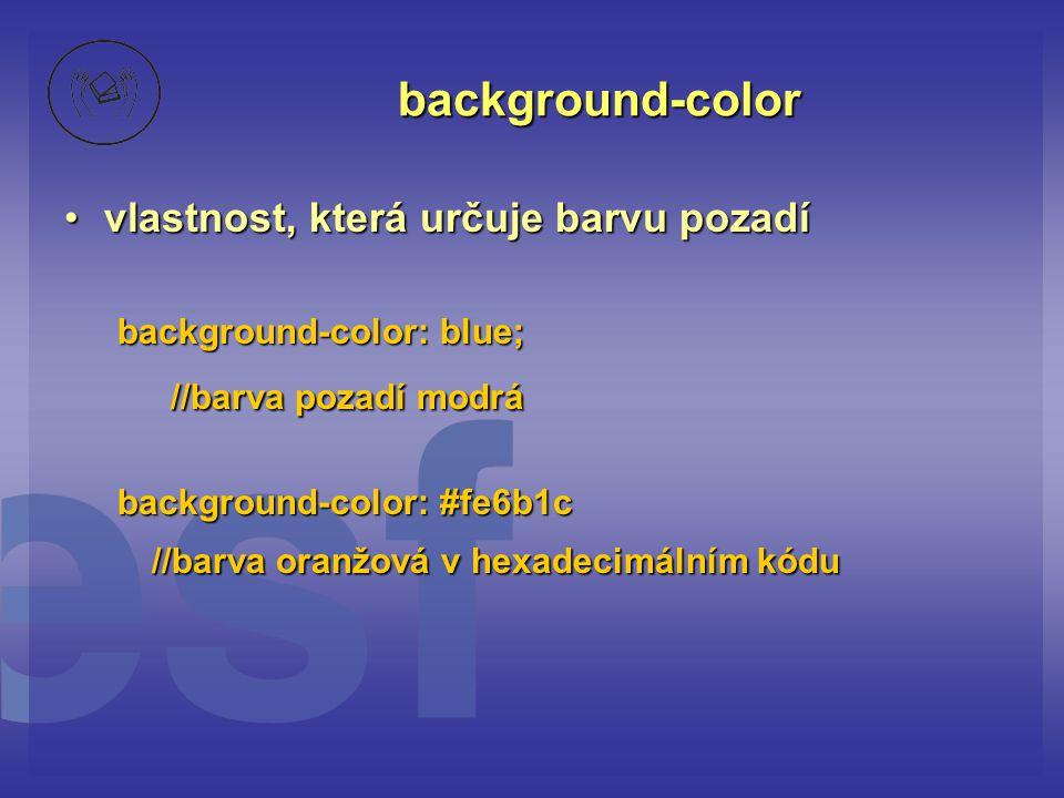 background-color vlastnost, která určuje barvu pozadívlastnost, která určuje barvu pozadí background-color: blue; //barva pozadí modrá background-color: #fe6b1c //barva oranžová v hexadecimálním kódu //barva oranžová v hexadecimálním kódu