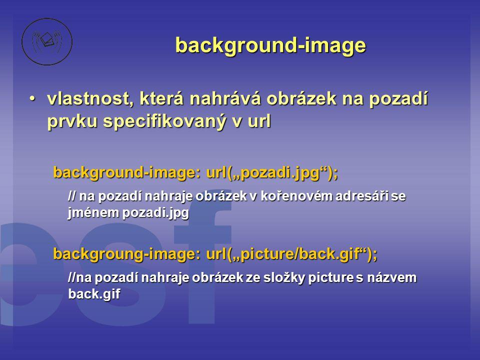 """background-image vlastnost, která nahrává obrázek na pozadí prvku specifikovaný v urlvlastnost, která nahrává obrázek na pozadí prvku specifikovaný v url background-image: url(""""pozadi.jpg ); // na pozadí nahraje obrázek v kořenovém adresáři se jménem pozadi.jpg backgroung-image: url(""""picture/back.gif ); //na pozadí nahraje obrázek ze složky picture s názvem back.gif"""