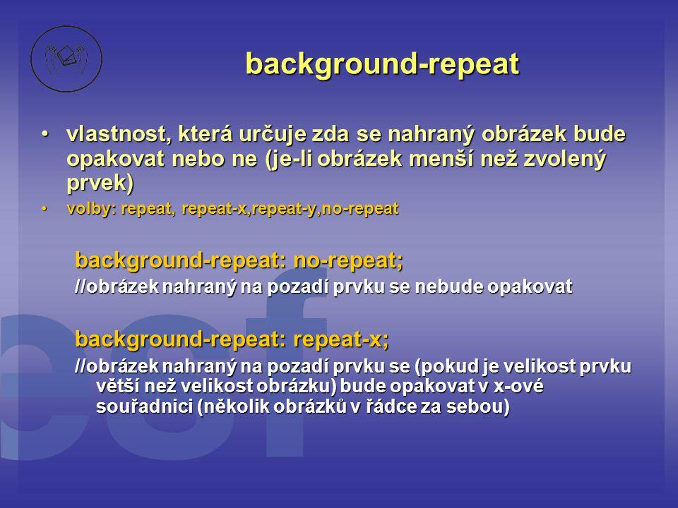 background-repeat vlastnost, která určuje zda se nahraný obrázek bude opakovat nebo ne (je-li obrázek menší než zvolený prvek)vlastnost, která určuje zda se nahraný obrázek bude opakovat nebo ne (je-li obrázek menší než zvolený prvek) volby: repeat, repeat-x,repeat-y,no-repeatvolby: repeat, repeat-x,repeat-y,no-repeat background-repeat: no-repeat; //obrázek nahraný na pozadí prvku se nebude opakovat background-repeat: repeat-x; //obrázek nahraný na pozadí prvku se (pokud je velikost prvku větší než velikost obrázku) bude opakovat v x-ové souřadnici (několik obrázků v řádce za sebou)