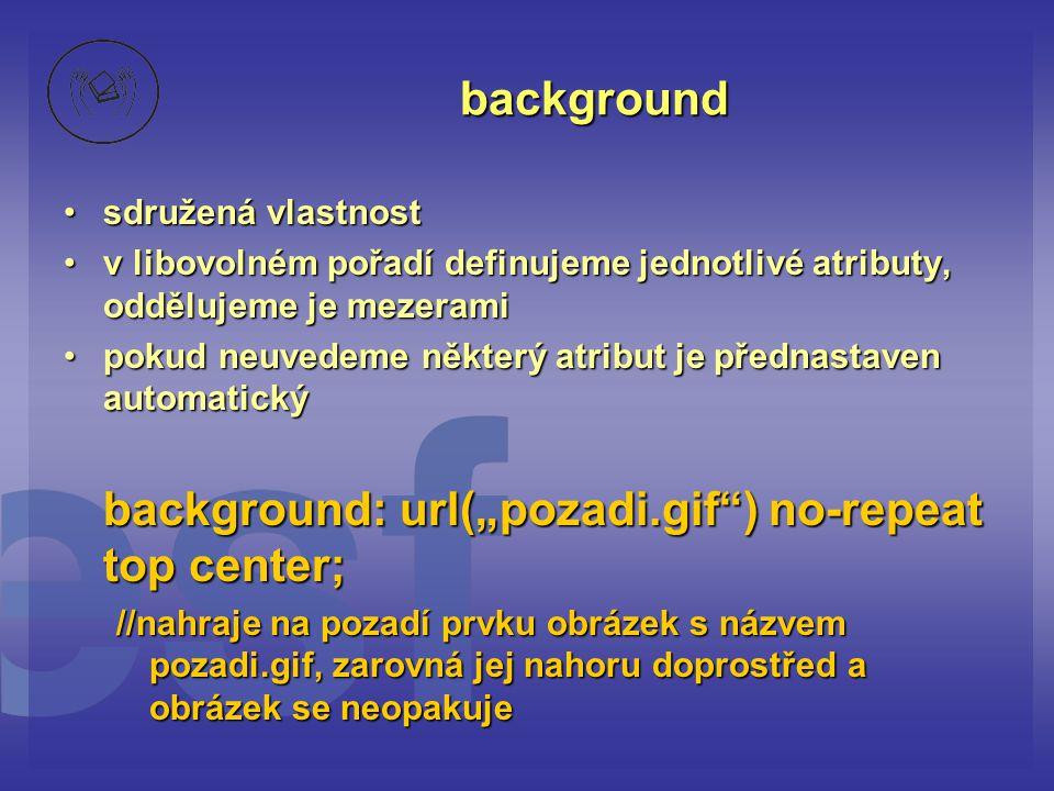 """background sdružená vlastnostsdružená vlastnost v libovolném pořadí definujeme jednotlivé atributy, oddělujeme je mezeramiv libovolném pořadí definujeme jednotlivé atributy, oddělujeme je mezerami pokud neuvedeme některý atribut je přednastaven automatickýpokud neuvedeme některý atribut je přednastaven automatický background: url(""""pozadi.gif ) no-repeat top center; //nahraje na pozadí prvku obrázek s názvem pozadi.gif, zarovná jej nahoru doprostřed a obrázek se neopakuje"""
