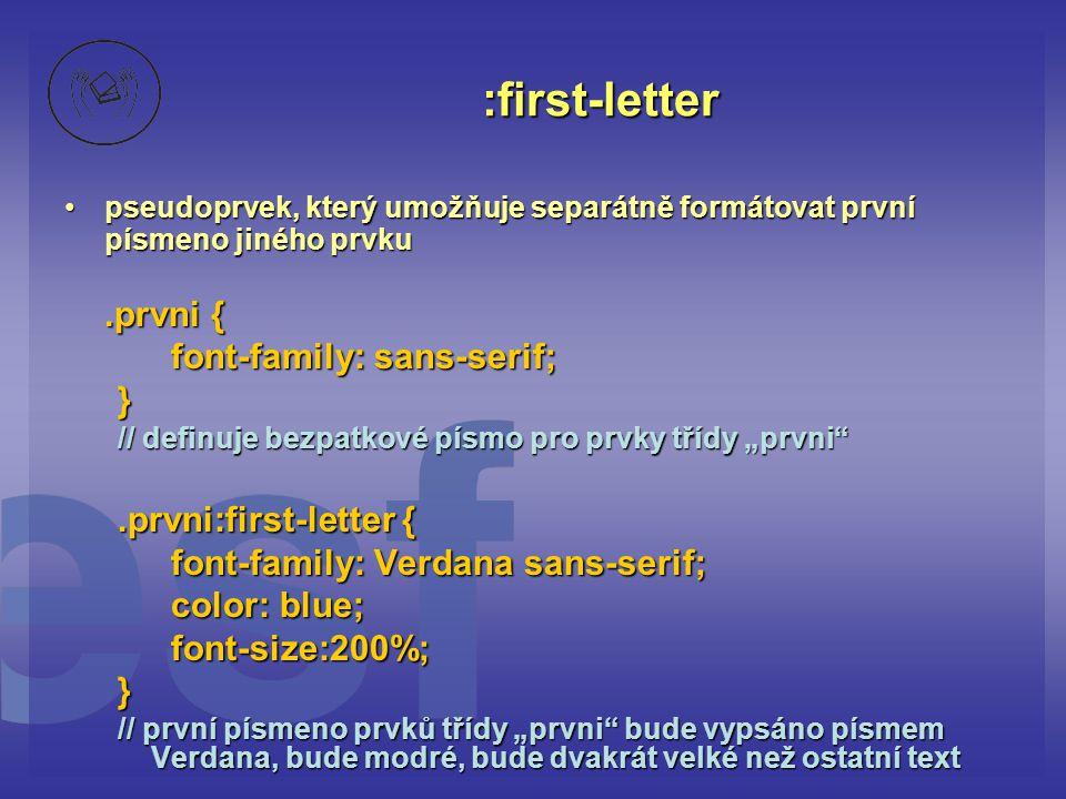 """:first-letter pseudoprvek, který umožňuje separátně formátovat první písmeno jiného prvkupseudoprvek, který umožňuje separátně formátovat první písmeno jiného prvku.prvni { font-family: sans-serif; } // definuje bezpatkové písmo pro prvky třídy """"prvni .prvni:first-letter { font-family: Verdana sans-serif; color: blue; font-size:200%;} // první písmeno prvků třídy """"prvni bude vypsáno písmem Verdana, bude modré, bude dvakrát velké než ostatní text"""