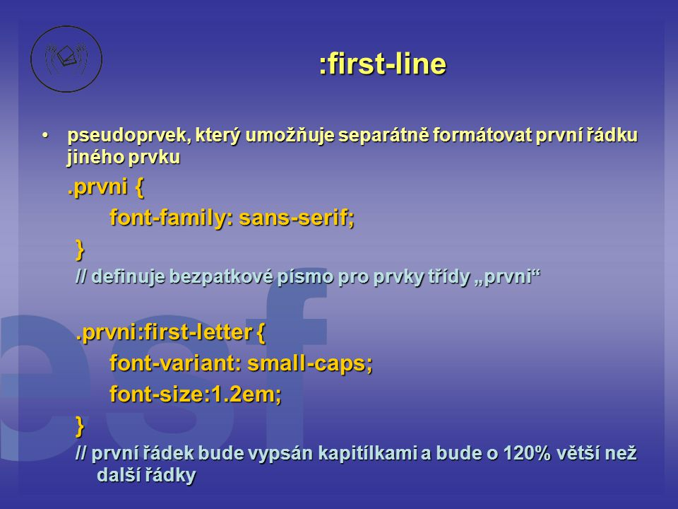 """:first-line pseudoprvek, který umožňuje separátně formátovat první řádku jiného prvkupseudoprvek, který umožňuje separátně formátovat první řádku jiného prvku.prvni { font-family: sans-serif; } // definuje bezpatkové písmo pro prvky třídy """"prvni .prvni:first-letter { font-variant: small-caps; font-size:1.2em;} // první řádek bude vypsán kapitílkami a bude o 120% větší než další řádky"""