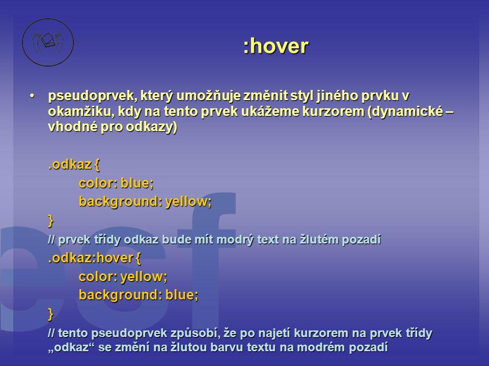 """:hover pseudoprvek, který umožňuje změnit styl jiného prvku v okamžiku, kdy na tento prvek ukážeme kurzorem (dynamické – vhodné pro odkazy)pseudoprvek, který umožňuje změnit styl jiného prvku v okamžiku, kdy na tento prvek ukážeme kurzorem (dynamické – vhodné pro odkazy).odkaz { color: blue; background: yellow; } // prvek třídy odkaz bude mít modrý text na žlutém pozadí.odkaz:hover { color: yellow; background: blue; } // tento pseudoprvek způsobí, že po najetí kurzorem na prvek třídy """"odkaz se změní na žlutou barvu textu na modrém pozadí"""