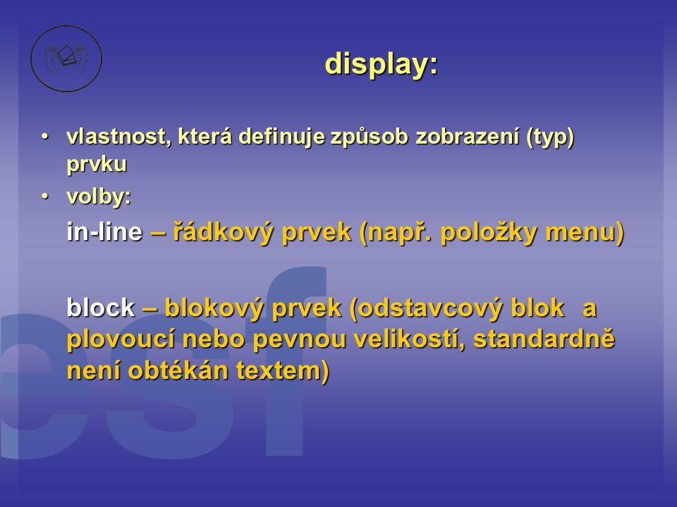 display: vlastnost, která definuje způsob zobrazení (typ) prvkuvlastnost, která definuje způsob zobrazení (typ) prvku volby:volby: in-line – řádkový prvek (např.