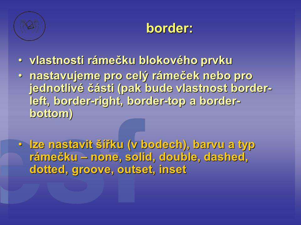 border: vlastnosti rámečku blokového prvkuvlastnosti rámečku blokového prvku nastavujeme pro celý rámeček nebo pro jednotlivé části (pak bude vlastnost border- left, border-right, border-top a border- bottom)nastavujeme pro celý rámeček nebo pro jednotlivé části (pak bude vlastnost border- left, border-right, border-top a border- bottom) lze nastavit šířku (v bodech), barvu a typ rámečku – none, solid, double, dashed, dotted, groove, outset, insetlze nastavit šířku (v bodech), barvu a typ rámečku – none, solid, double, dashed, dotted, groove, outset, inset