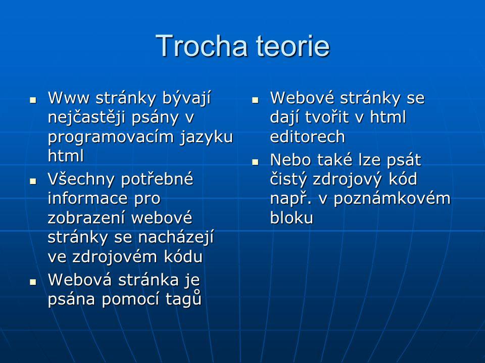Trocha teorie Www stránky bývají nejčastěji psány v programovacím jazyku html Www stránky bývají nejčastěji psány v programovacím jazyku html Všechny potřebné informace pro zobrazení webové stránky se nacházejí ve zdrojovém kódu Všechny potřebné informace pro zobrazení webové stránky se nacházejí ve zdrojovém kódu Webová stránka je psána pomocí tagů Webová stránka je psána pomocí tagů Webové stránky se dají tvořit v html editorech Webové stránky se dají tvořit v html editorech Nebo také lze psát čistý zdrojový kód např.