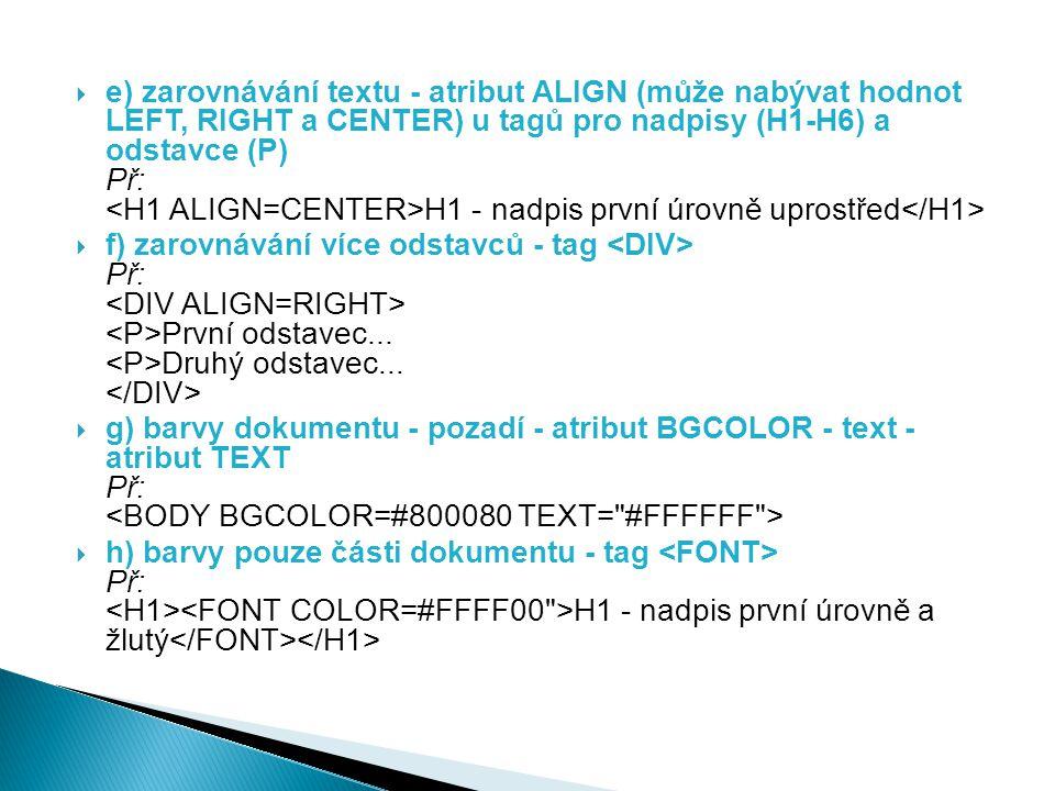  e) zarovnávání textu - atribut ALIGN (může nabývat hodnot LEFT, RIGHT a CENTER) u tagů pro nadpisy (H1-H6) a odstavce (P) Př: H1 - nadpis první úrov