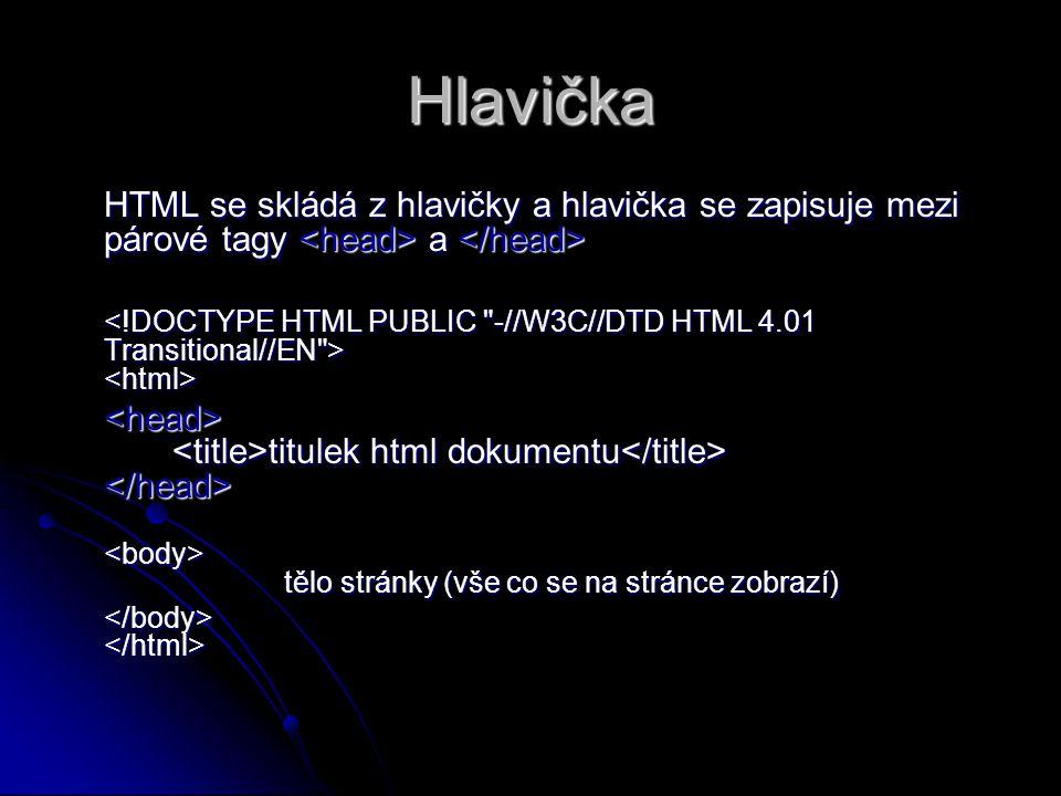 Hlavička HTML se skládá z hlavičky a hlavička se zapisuje mezi párové tagy a HTML se skládá z hlavičky a hlavička se zapisuje mezi párové tagy a titulek html dokumentu titulek html dokumentu tělo stránky (vše co se na stránce zobrazí) tělo stránky (vše co se na stránce zobrazí)