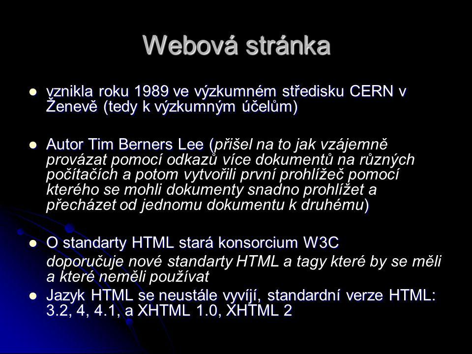 Webová stránka vznikla roku 1989 ve výzkumném středisku CERN v Ženevě (tedy k výzkumným účelům) vznikla roku 1989 ve výzkumném středisku CERN v Ženevě (tedy k výzkumným účelům) Autor Tim Berners Lee ( ) Autor Tim Berners Lee (přišel na to jak vzájemně provázat pomocí odkazů více dokumentů na různých počítačích a potom vytvořili první prohlížeč pomocí kterého se mohli dokumenty snadno prohlížet a přecházet od jednomu dokumentu k druhému) O standarty HTML stará konsorcium W3C O standarty HTML stará konsorcium W3C doporučuje nové standarty HTML a tagy které by se měli a které neměli používat Jazyk HTML se neustále vyvíjí, standardní verze HTML: 3.2, 4, 4.1, a XHTML 1.0, XHTML 2 Jazyk HTML se neustále vyvíjí, standardní verze HTML: 3.2, 4, 4.1, a XHTML 1.0, XHTML 2