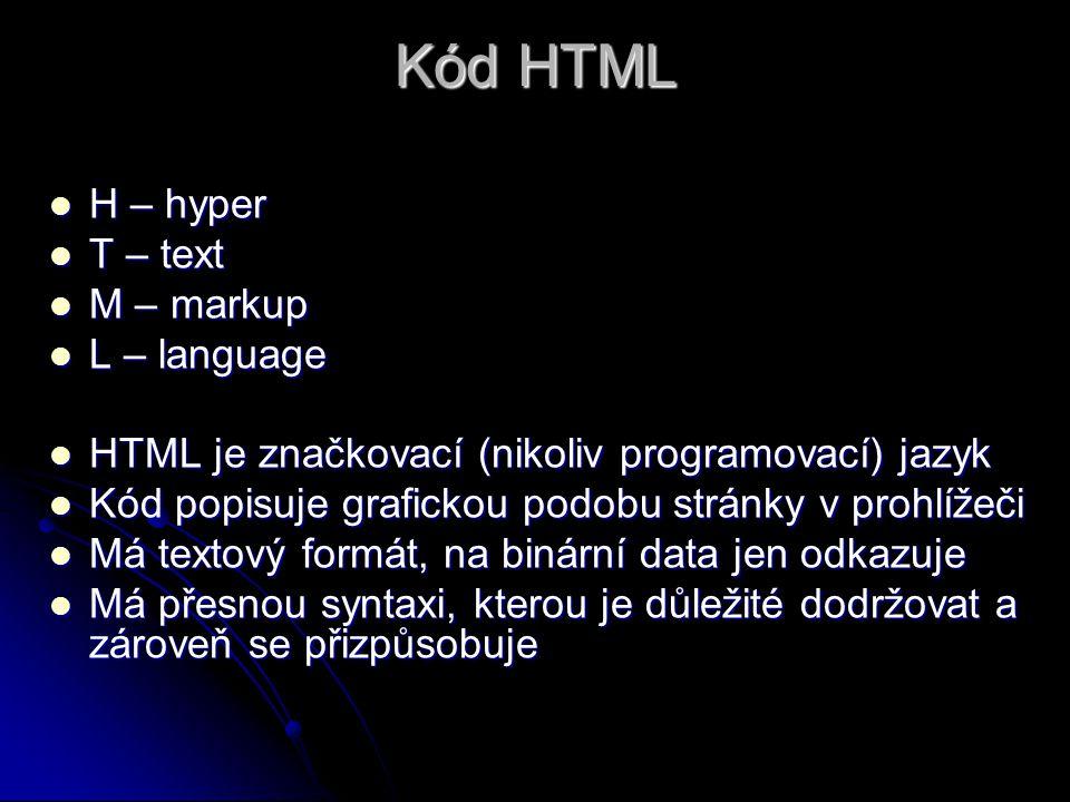 Kód HTML H – hyper H – hyper T – text T – text M – markup M – markup L – language L – language HTML je značkovací (nikoliv programovací) jazyk HTML je značkovací (nikoliv programovací) jazyk Kód popisuje grafickou podobu stránky v prohlížeči Kód popisuje grafickou podobu stránky v prohlížeči Má textový formát, na binární data jen odkazuje Má textový formát, na binární data jen odkazuje Má přesnou syntaxi, kterou je důležité dodržovat a zároveň se přizpůsobuje Má přesnou syntaxi, kterou je důležité dodržovat a zároveň se přizpůsobuje