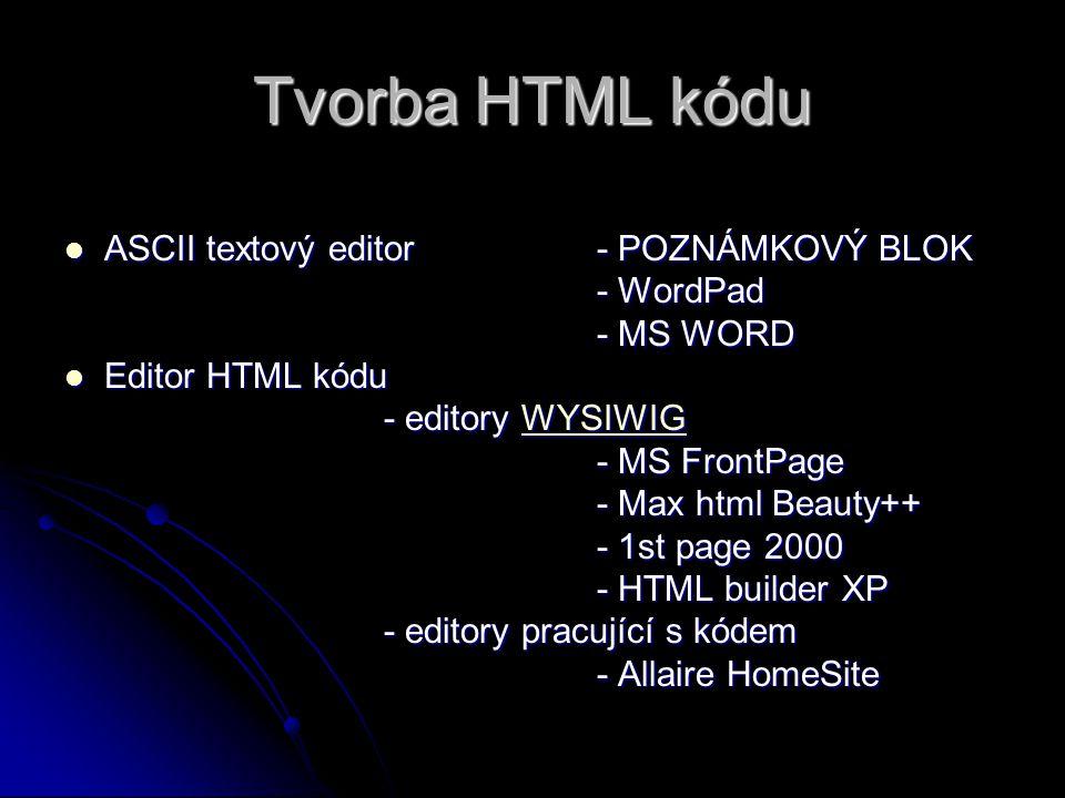 Tvorba HTML kódu ASCII textový editor - POZNÁMKOVÝ BLOK ASCII textový editor - POZNÁMKOVÝ BLOK - WordPad - MS WORD Editor HTML kódu Editor HTML kódu - editory WYSIWIG WYSIWIG - MS FrontPage - Max html Beauty++ - 1st page 2000 - HTML builder XP - editory pracující s kódem - Allaire HomeSite