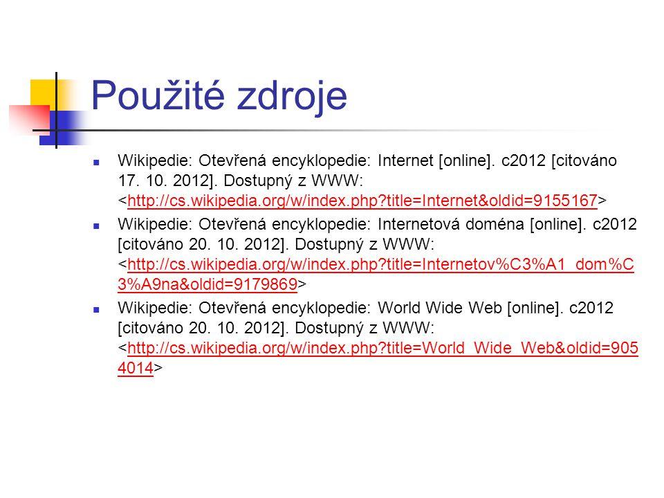 Použité zdroje Wikipedie: Otevřená encyklopedie: Internet [online]. c2012 [citováno 17. 10. 2012]. Dostupný z WWW: http://cs.wikipedia.org/w/index.php